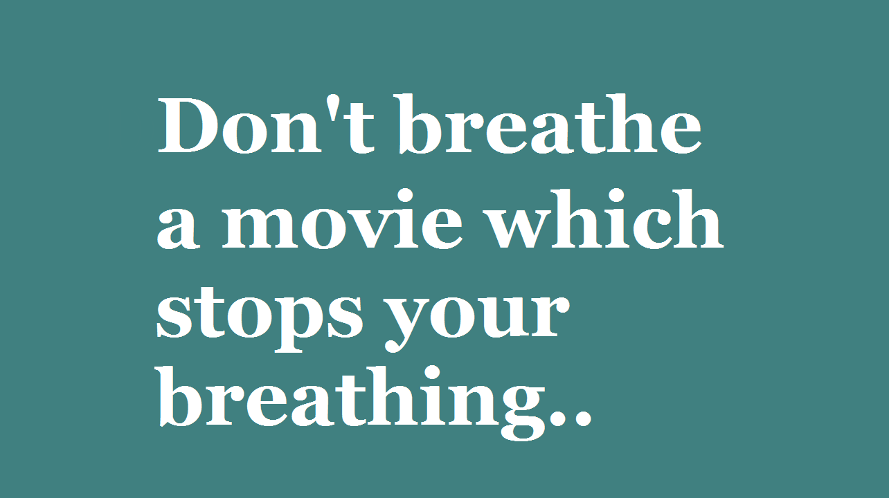 Don't breathe - a movie which stops your breathing..